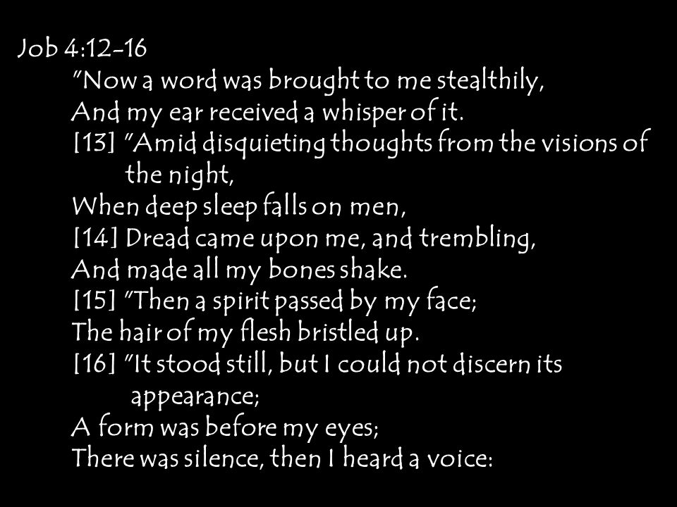 Job 4:12-16 Now a word was brought to me stealthily, And my ear received a whisper of it. [13] Amid disquieting thoughts from the visions of.